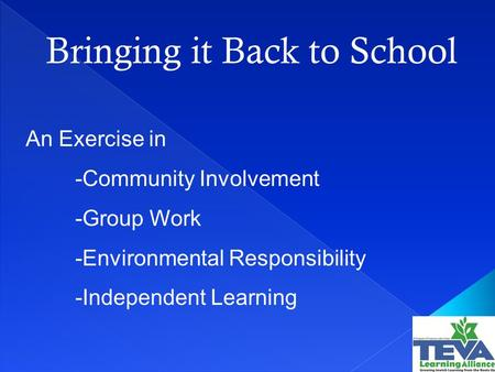 Bringing it Back to School An Exercise in -Community Involvement -Group Work -Environmental Responsibility -Independent Learning.