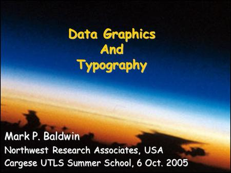 Mark P. Baldwin Northwest Research Associates, USA Cargese UTLS Summer School, 6 Oct. 2005 Data Graphics AndTypography.