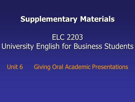 Unit 6 Giving Oral Academic Presentations Supplementary Materials ELC 2203 University English for Business Students.