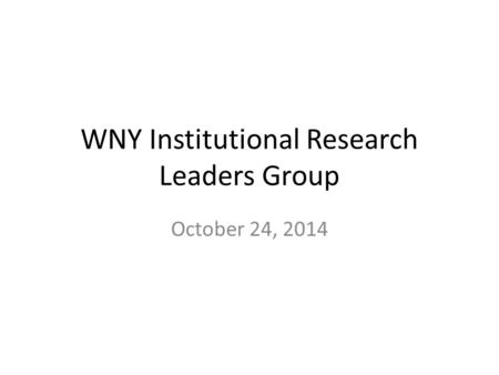 WNY Institutional Research Leaders Group October 24, 2014.