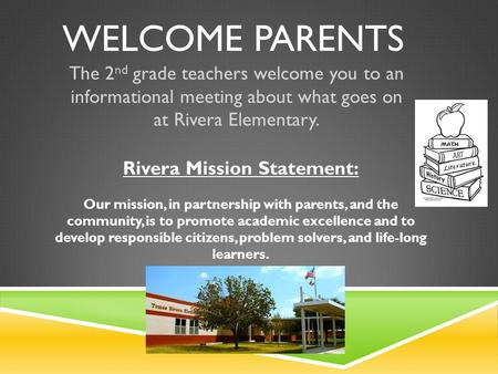 WELCOME PARENTS The 2 nd grade teachers welcome you to an informational meeting about what goes on at Rivera Elementary. Rivera Mission Statement: Our.