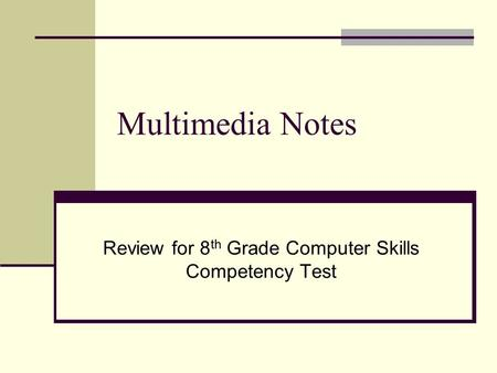 Multimedia Notes Review for 8 th Grade Computer Skills Competency Test.