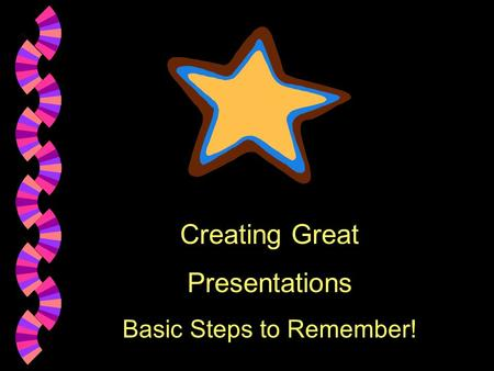 Creating Great Presentations Basic Steps to Remember!