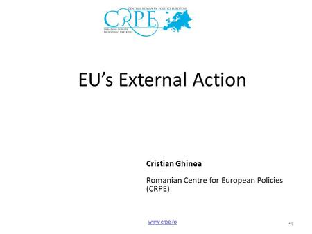 1 EU's External Action Cristian Ghinea Romanian Centre for European Policies (CRPE) www.crpe.ro.