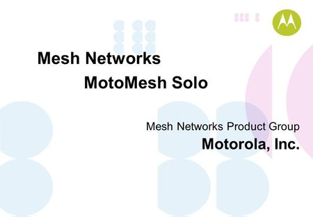 Mesh <strong>Networks</strong> Product Group Motorola, Inc. Mesh <strong>Networks</strong> MotoMesh Solo.