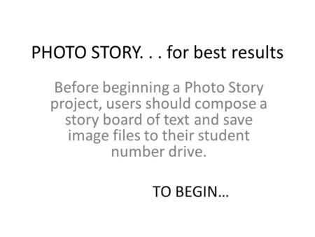 PHOTO STORY... for best results Before beginning a Photo Story project, users should compose a story board of text and save image files to their student.