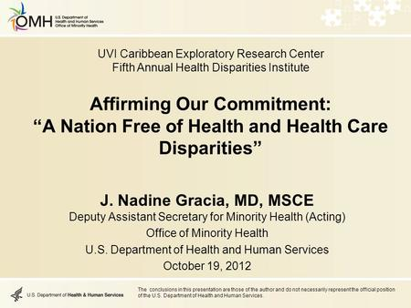 "Affirming Our Commitment: ""A Nation Free of Health and Health Care Disparities"" J. Nadine Gracia, MD, MSCE Deputy Assistant Secretary for Minority Health."