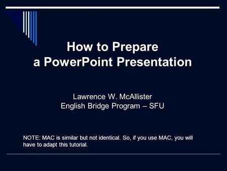 How to Prepare a PowerPoint Presentation Lawrence W. McAllister English Bridge Program – SFU NOTE: MAC is similar but not identical. So, if you use MAC,