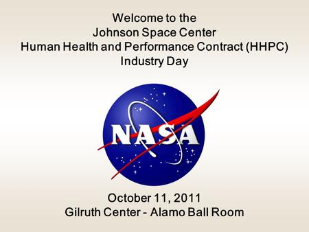 Welcome to the Johnson Space <strong>Center</strong> Human Health and Performance Contract (HHPC) Industry Day October 11, 2011 Gilruth <strong>Center</strong> - Alamo Ball Room.