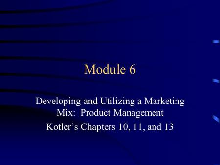 Module 6 Developing and Utilizing a Marketing Mix: Product Management Kotler's Chapters 10, 11, and 13.
