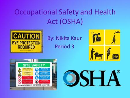 Occupational Safety and Health Act (OSHA) By: Nikita Kaur Period 3.