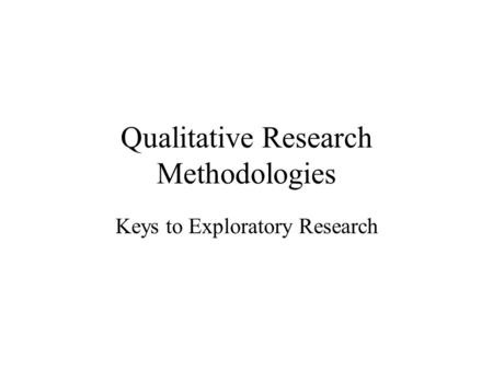 Qualitative Research Methodologies Keys to Exploratory Research.
