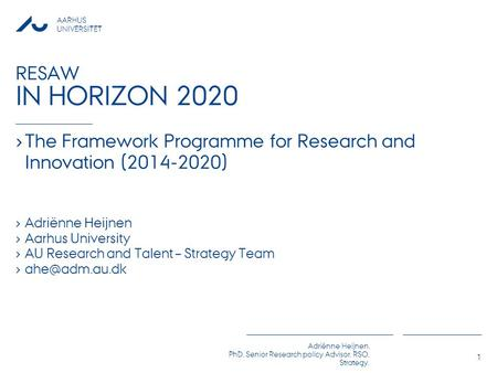 AARHUS UNIVERSITET Adriënne Heijnen, PhD, Senior Research policy Advisor, RSO, Strategy, RESAW IN HORIZON 2020 › The Framework Programme for Research and.