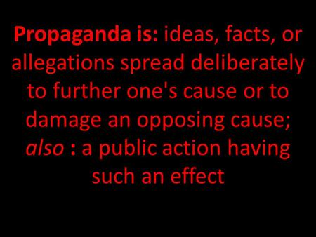 Propaganda is: ideas, facts, or allegations spread deliberately to further one's cause or to damage an opposing cause; also : a public action having such.