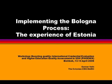 Implementing the Bologna Process: The experience of Estonia Workshop: Boosting quality: International Credential Evaluation and Higher Education Quality.
