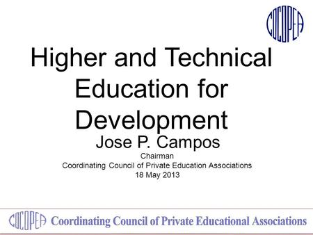 Higher and Technical Education for Development Jose P. Campos Chairman Coordinating Council of Private Education Associations 18 May 2013.