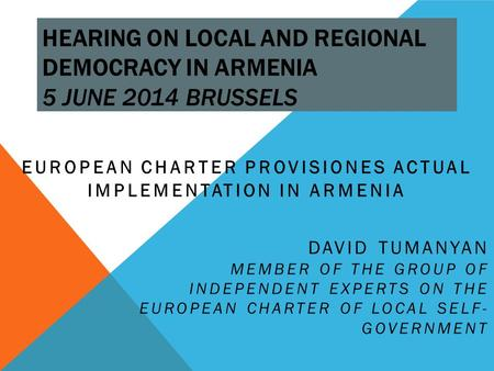 HEARING ON LOCAL AND REGIONAL DEMOCRACY IN ARMENIA 5 JUNE 2014 BRUSSELS EUROPEAN CHARTER PROVISIONES ACTUAL IMPLEMENTATION IN ARMENIA DAVID TUMANYAN MEMBER.