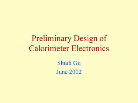 Preliminary Design of Calorimeter Electronics Shudi Gu June 2002.