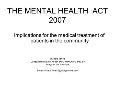 THE MENTAL HEALTH ACT 2007 Implications for the medical treatment of patients in the community Richard Jones Consultant in Mental Health and Community.