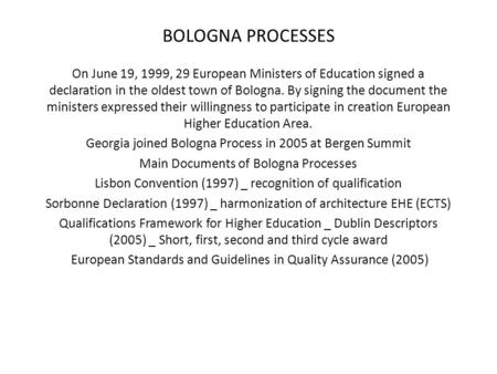BOLOGNA PROCESSES On June 19, 1999, 29 European Ministers of Education signed a declaration in the oldest town of Bologna. By signing the document the.