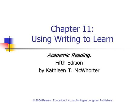 © 2004 Pearson Education, Inc., publishing as Longman Publishers Chapter 11: Using Writing to Learn Academic Reading, Fifth Edition by Kathleen T. McWhorter.