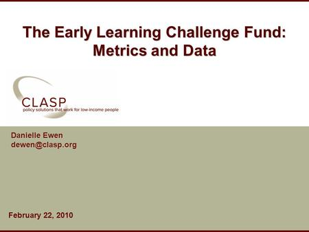 The Early Learning Challenge Fund: Metrics and Data Danielle Ewen February 22, 2010.