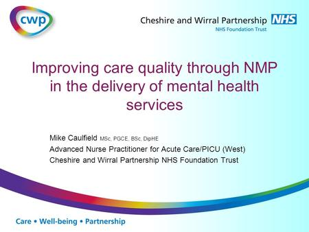 Improving care quality through NMP in the delivery of mental health services Mike Caulfield MSc, PGCE, BSc, DipHE Advanced Nurse Practitioner for Acute.