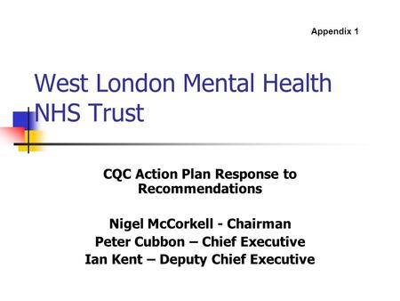 West London Mental Health NHS Trust CQC Action Plan Response to Recommendations Nigel McCorkell - Chairman Peter Cubbon – Chief Executive Ian Kent – Deputy.