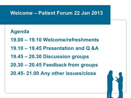 Welcome – Patient Forum 22 Jan 2013 Agenda 19.00 – 19.10 Welcome/refreshments 19.10 – 19.45 Presentation and Q &A 19.45 – 20.30 Discussion groups 20.30.