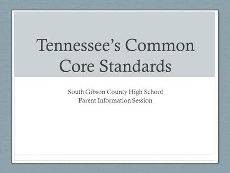 Tennessee's Common Core Standards South Gibson County High School Parent Information Session.
