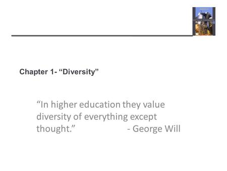 "Chapter 1- ""Diversity"" ""In higher education they value diversity of everything except thought.""					- George Will."