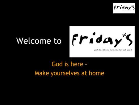 Welcome to God is here – Make yourselves at home.
