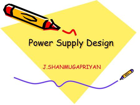 Power Supply Design J.SHANMUGAPRIYAN. Outline… What is Power supply? Need for Power supply Elements of Power supply Filters Voltage Regulators A <strong>basic</strong>.