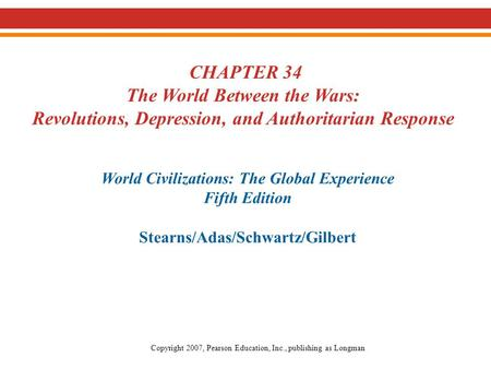 CHAPTER 34 The <strong>World</strong> Between the <strong>Wars</strong>: Revolutions, Depression, and Authoritarian Response <strong>World</strong> Civilizations: The Global Experience Fifth Edition Stearns/Adas/Schwartz/Gilbert.