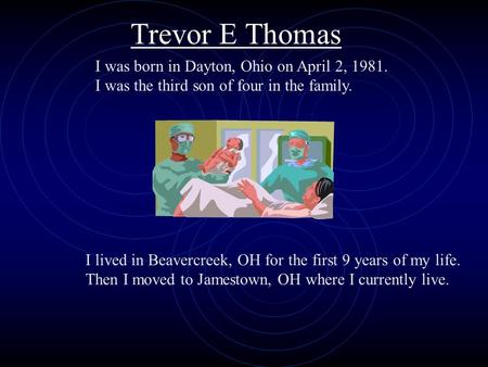 I was born in Dayton, Ohio on April 2, 1981. I was the third son of four in the family. I lived in Beavercreek, OH for the first 9 years of my life. Then.