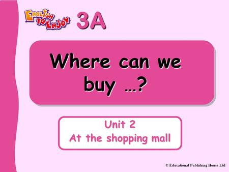 3A © Educational Publishing House Ltd Where can we buy …? Unit 2 At the shopping mall.