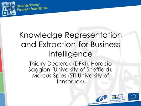 1 1 Knowledge Representation <strong>and</strong> Extraction for Business Intelligence Thierry Declerck (DFKI), Horacio Saggion (University of Sheffield), Marcus Spies.
