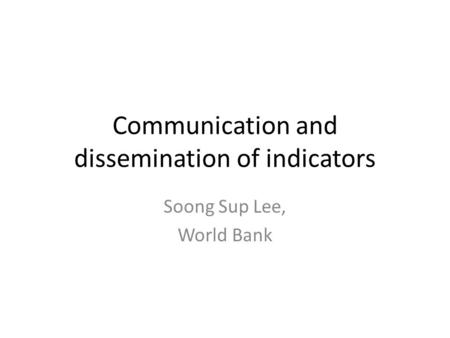 Communication and dissemination of indicators Soong Sup Lee, World Bank.