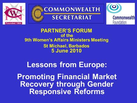 PARTNER'S FORUM of the 9th Women's Affairs Ministers Meeting St Michael, Barbados 5 June 2010 Lessons from Europe: Promoting Financial Market Recovery.