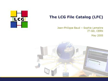 The LCG File Catalog (LFC) Jean-Philippe Baud – Sophie Lemaitre IT-GD, CERN May 2005.