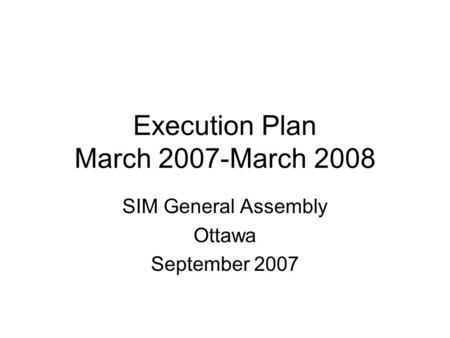 Execution Plan March 2007-March 2008 SIM General Assembly Ottawa September 2007.