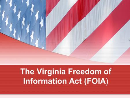 The Virginia Freedom of Information Act (FOIA). FOIA Topics of Discussion Public Meetings Closed Meetings Meeting Notices & Agendas Electronic Communication.