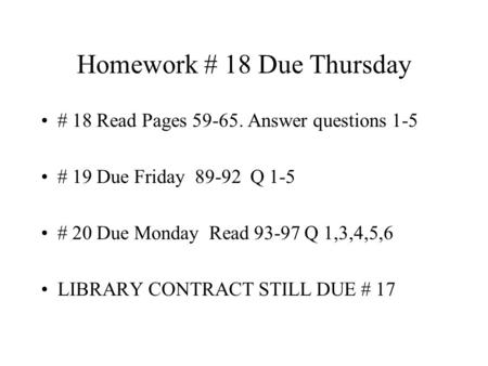 Homework # 18 Due Thursday # 18 Read Pages 59-65. Answer questions 1-5 # 19 Due Friday 89-92 Q 1-5 # 20 Due Monday Read 93-97 Q 1,3,4,5,6 LIBRARY CONTRACT.