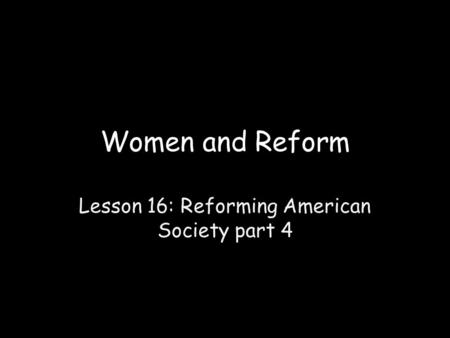 Women and Reform Lesson 16: Reforming American Society part 4.