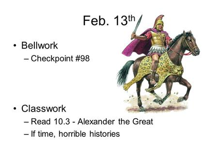 Feb. 13 th Bellwork –Checkpoint #98 Classwork –Read 10.3 - Alexander the Great –If time, horrible histories.