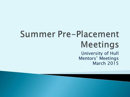 University of Hull Mentors' Meetings March 2015. PGCE Final Placement Induction: Week beginning 23 rd March. Block placement completes Thursday25 th June.
