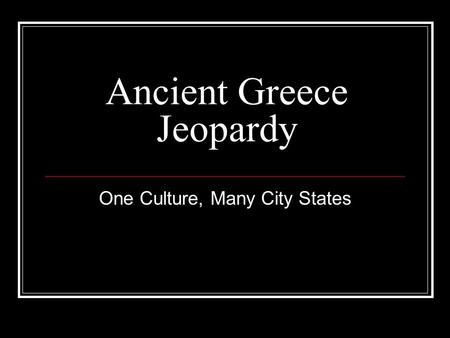 Ancient Greece Jeopardy One Culture, Many City States.