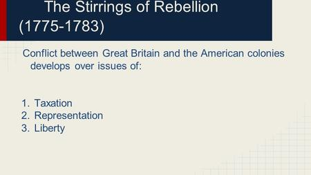 The Stirrings of Rebellion (1775-1783) Conflict between Great Britain and the American colonies develops over issues of: 1.Taxation 2.Representation 3.Liberty.