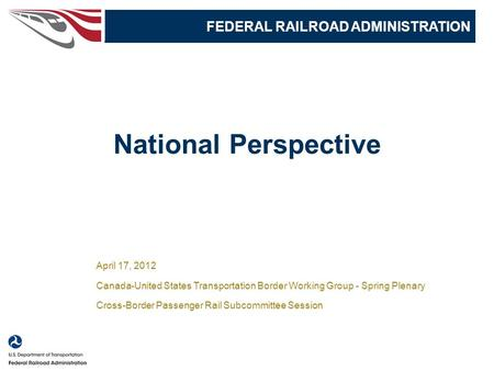 1 National Perspective FEDERAL RAILROAD ADMINISTRATION April 17, 2012 Canada-United States Transportation Border Working Group - Spring Plenary Cross-Border.