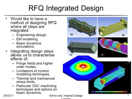 RFQ Integrated Design Would like to have a method of designing RFQ where all steps are integrated: –Engineering design. –EM modelling. –Beam dynamics simulations.